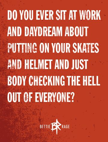 Do you ever sit at work and daydream about putting on your skates and just body checking the hell out of everyone?